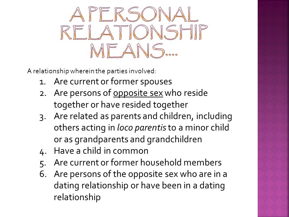 A relationship wherein the parties involved: 1.Are current or former spouses 2.Are persons of opposite sex who reside together or have resided together 3.Are related as parents and children, including others acting in loco parentis to a minor child or as grandparents and grandchildren 4.Have a child in common 5.Are current or former household members 6.Are persons of the opposite sex who are in a dating relationship or have been in a dating relationship