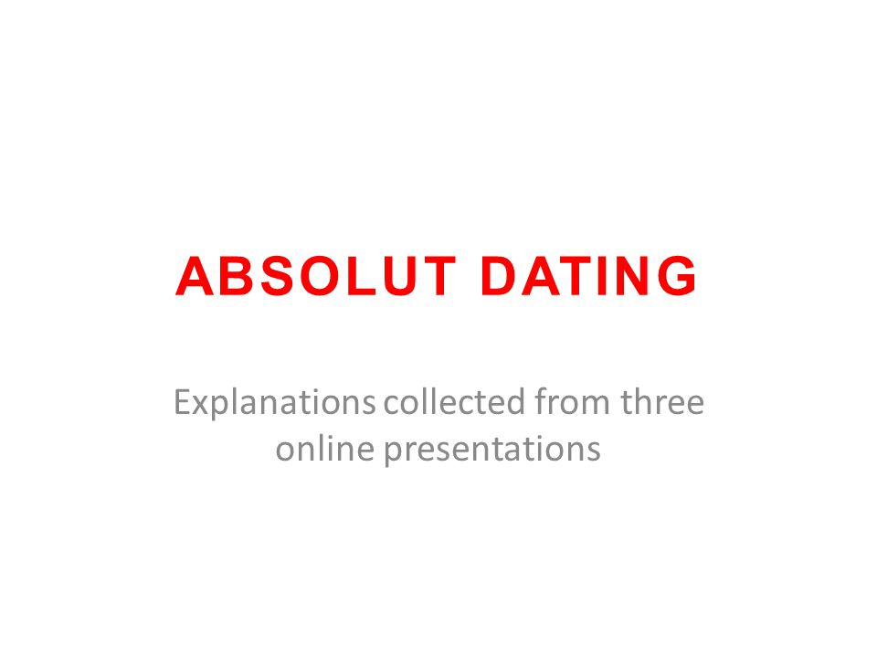 ABSOLUT DATING Explanations collected from three online presentations
