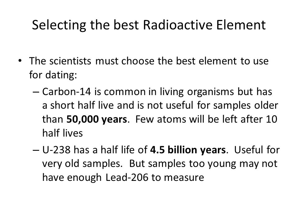 Selecting the best Radioactive Element The scientists must choose the best element to use for dating: – Carbon-14 is common in living organisms but has a short half live and is not useful for samples older than 50,000 years.