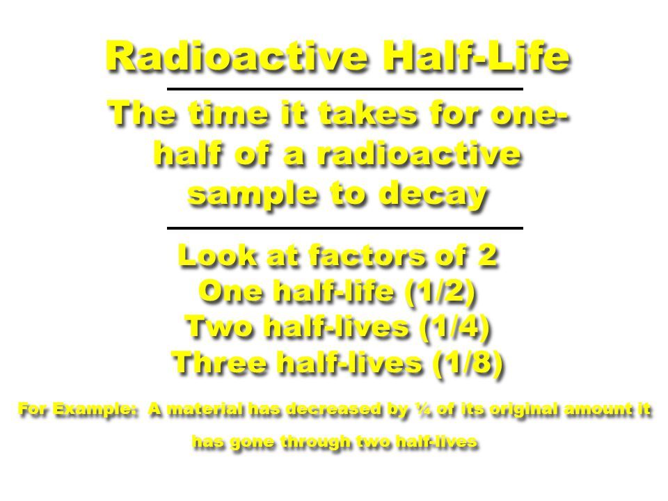 Radioactive Half-Life The time it takes for one- half of a radioactive sample to decay Look at factors of 2 One half-life (1/2) Two half-lives (1/4) Three half-lives (1/8) Look at factors of 2 One half-life (1/2) Two half-lives (1/4) Three half-lives (1/8) For Example: A material has decreased by ¼ of its original amount it has gone through two half-lives