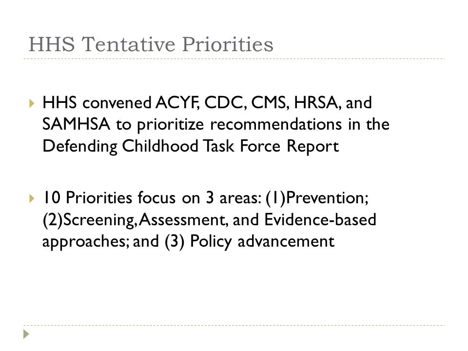 HHS Tentative Priorities HHS convened ACYF, CDC, CMS, HRSA, and SAMHSA to prioritize recommendations in the Defending Childhood Task Force Report 10 Priorities focus on 3 areas: (1)Prevention; (2)Screening, Assessment, and Evidence-based approaches; and (3) Policy advancement