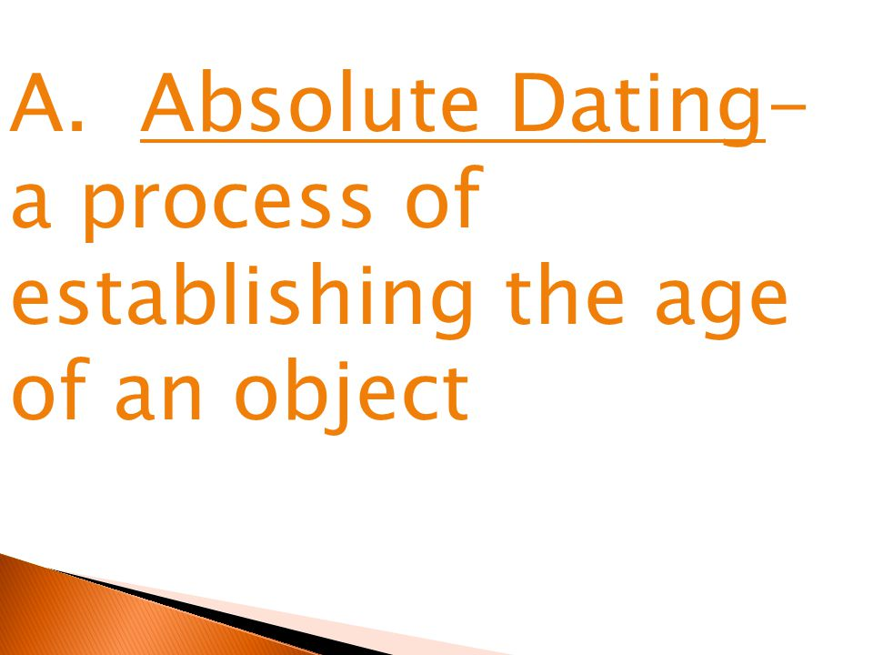 A. Absolute Dating- a process of establishing the age of an object