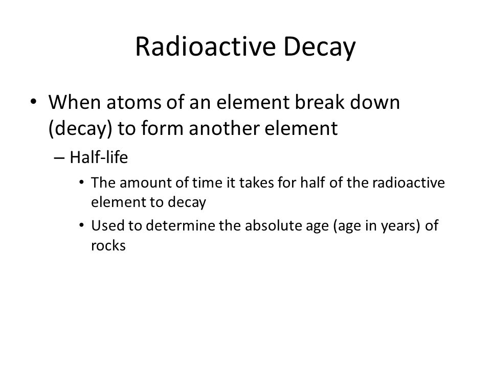 Radioactive Decay When atoms of an element break down (decay) to form another element – Half-life The amount of time it takes for half of the radioactive element to decay Used to determine the absolute age (age in years) of rocks