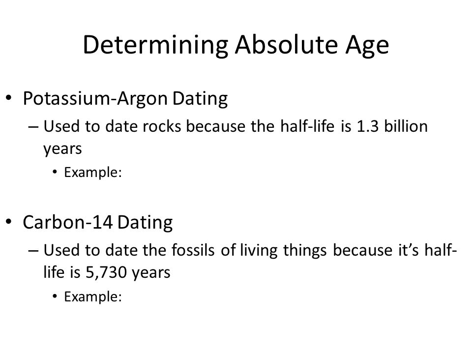 Determining Absolute Age Potassium-Argon Dating – Used to date rocks because the half-life is 1.3 billion years Example: Carbon-14 Dating – Used to date the fossils of living things because its half- life is 5,730 years Example: