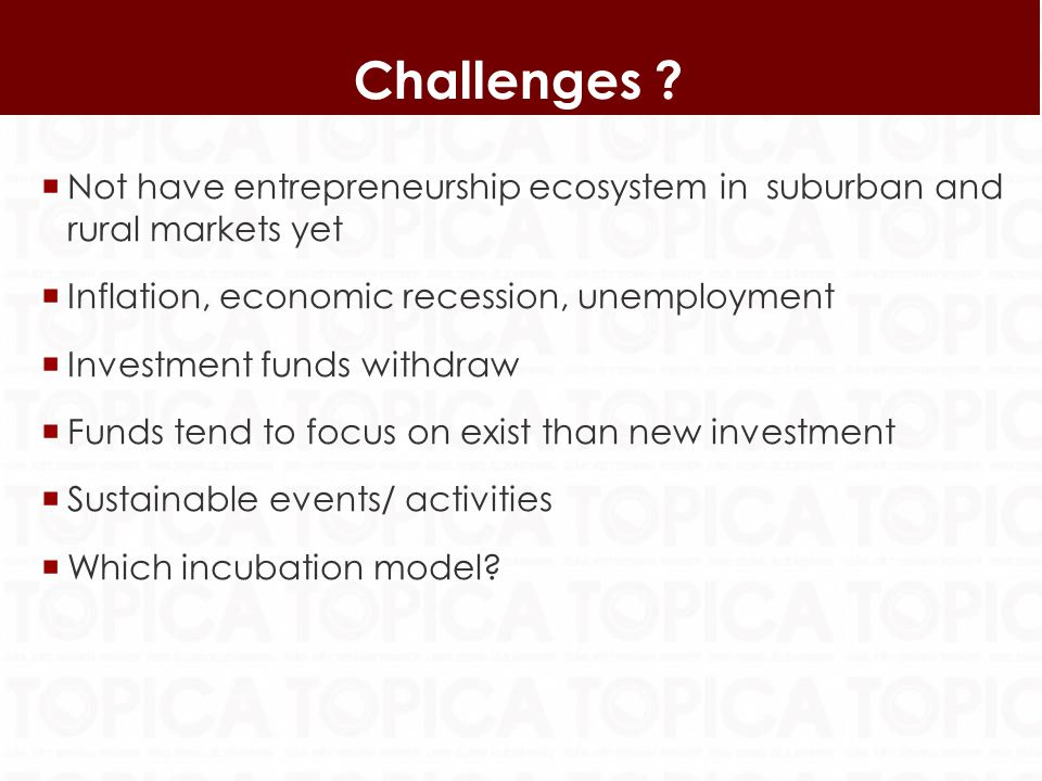 Not have entrepreneurship ecosystem in suburban and rural markets yet Inflation, economic recession, unemployment Investment funds withdraw Funds tend to focus on exist than new investment Sustainable events/ activities Which incubation model.