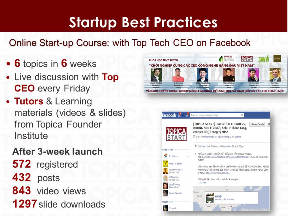 7 Startup Best Practices Online Start-up Course: Online Start-up Course: with Top Tech CEO on Facebook 6 topics in 6 weeks Live discussion with Top CEO every Friday Tutors & Learning materials (videos & slides) from Topica Founder Institute After 3-week launch 572 registered 432 posts 843 video views 1297 slide downloads