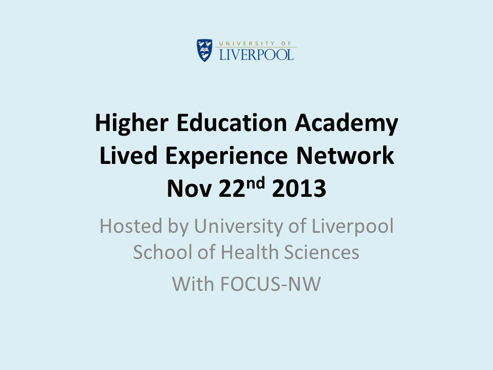 Higher Education Academy Lived Experience Network Nov 22 nd 2013 Hosted by University of Liverpool School of Health Sciences With FOCUS-NW