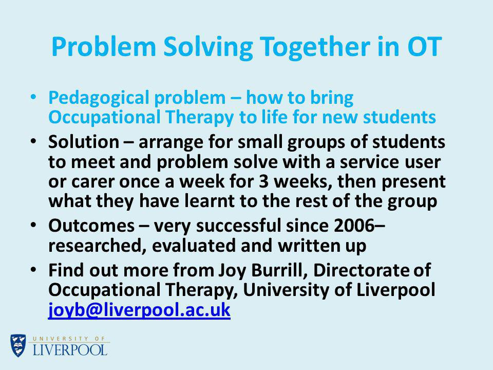 Problem Solving Together in OT Pedagogical problem – how to bring Occupational Therapy to life for new students Solution – arrange for small groups of students to meet and problem solve with a service user or carer once a week for 3 weeks, then present what they have learnt to the rest of the group Outcomes – very successful since 2006– researched, evaluated and written up Find out more from Joy Burrill, Directorate of Occupational Therapy, University of Liverpool