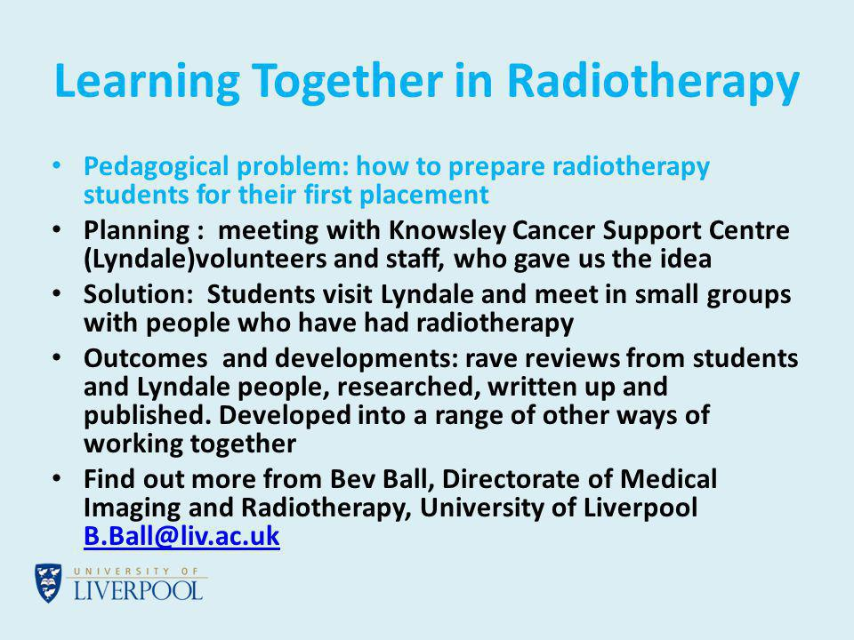 Learning Together in Radiotherapy Pedagogical problem: how to prepare radiotherapy students for their first placement Planning : meeting with Knowsley Cancer Support Centre (Lyndale)volunteers and staff, who gave us the idea Solution: Students visit Lyndale and meet in small groups with people who have had radiotherapy Outcomes and developments: rave reviews from students and Lyndale people, researched, written up and published.