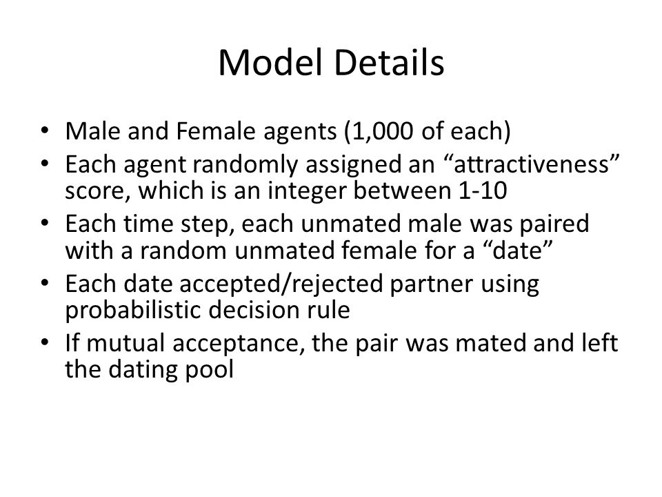 Model Details Male and Female agents (1,000 of each) Each agent randomly assigned an attractiveness score, which is an integer between 1-10 Each time step, each unmated male was paired with a random unmated female for a date Each date accepted/rejected partner using probabilistic decision rule If mutual acceptance, the pair was mated and left the dating pool