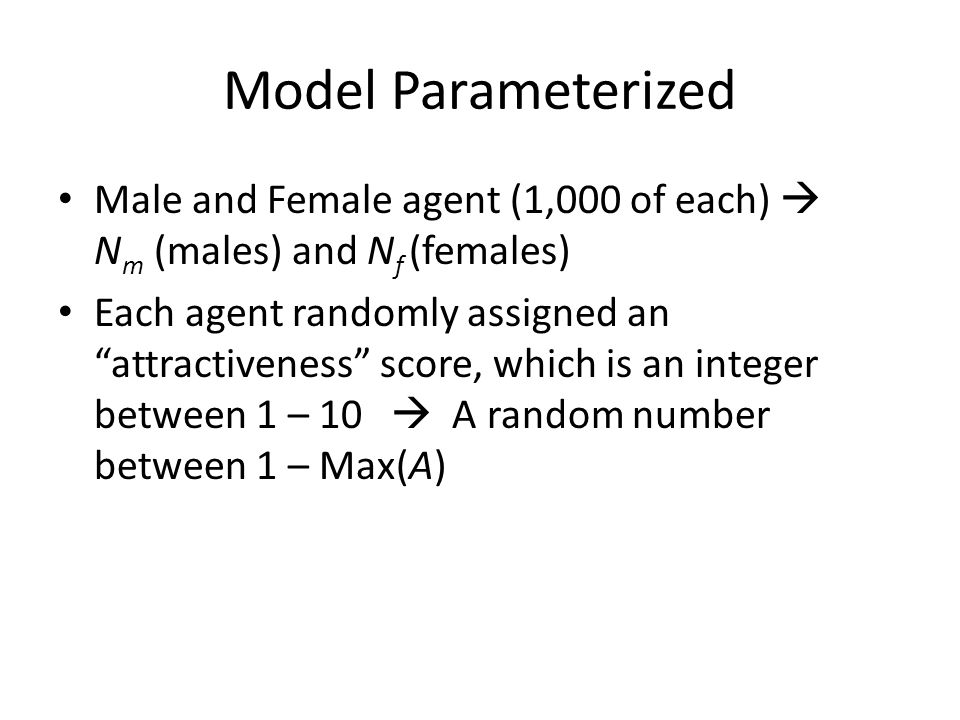 Model Parameterized Male and Female agent (1,000 of each) N m (males) and N f (females) Each agent randomly assigned an attractiveness score, which is an integer between 1 – 10 A random number between 1 – Max(A)