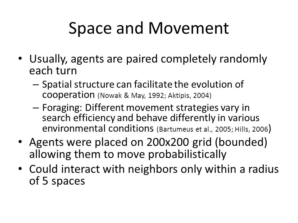Space and Movement Usually, agents are paired completely randomly each turn – Spatial structure can facilitate the evolution of cooperation (Nowak & May, 1992; Aktipis, 2004) – Foraging: Different movement strategies vary in search efficiency and behave differently in various environmental conditions (Bartumeus et al., 2005; Hills, 2006 ) Agents were placed on 200x200 grid (bounded) allowing them to move probabilistically Could interact with neighbors only within a radius of 5 spaces