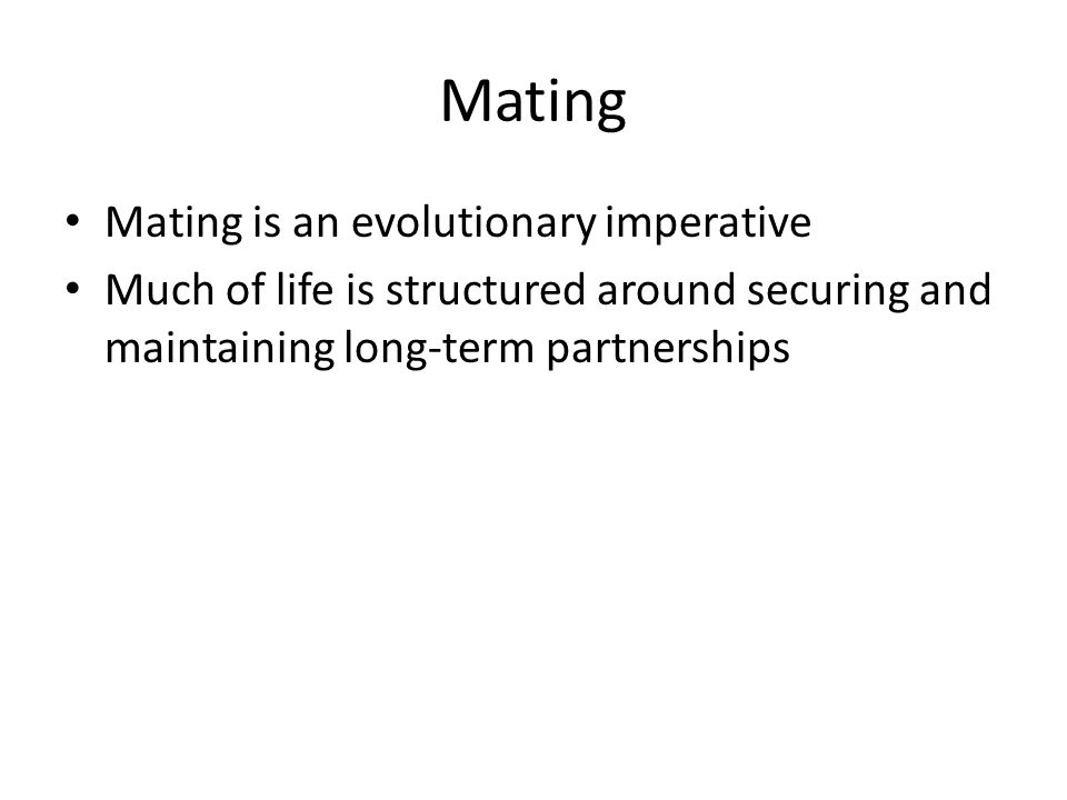 Mating Mating is an evolutionary imperative Much of life is structured around securing and maintaining long-term partnerships