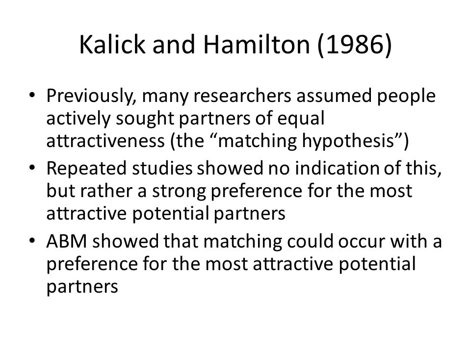 Kalick and Hamilton (1986) Previously, many researchers assumed people actively sought partners of equal attractiveness (the matching hypothesis) Repeated studies showed no indication of this, but rather a strong preference for the most attractive potential partners ABM showed that matching could occur with a preference for the most attractive potential partners