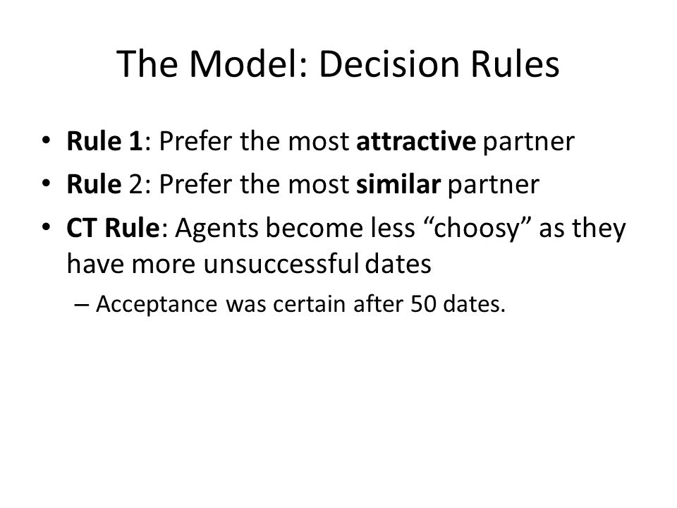 The Model: Decision Rules Rule 1: Prefer the most attractive partner Rule 2: Prefer the most similar partner CT Rule: Agents become less choosy as they have more unsuccessful dates – Acceptance was certain after 50 dates.