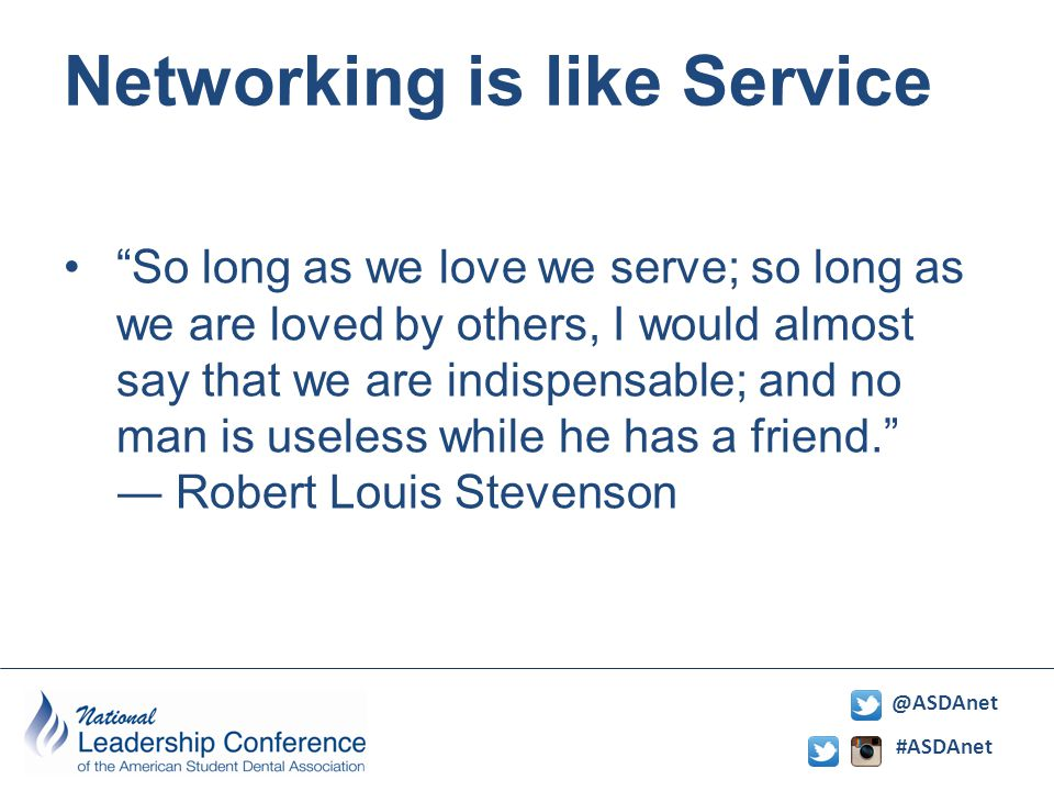 #ASDAnet @ASDAnet Networking is like Service So long as we love we serve; so long as we are loved by others, I would almost say that we are indispensable; and no man is useless while he has a friend.