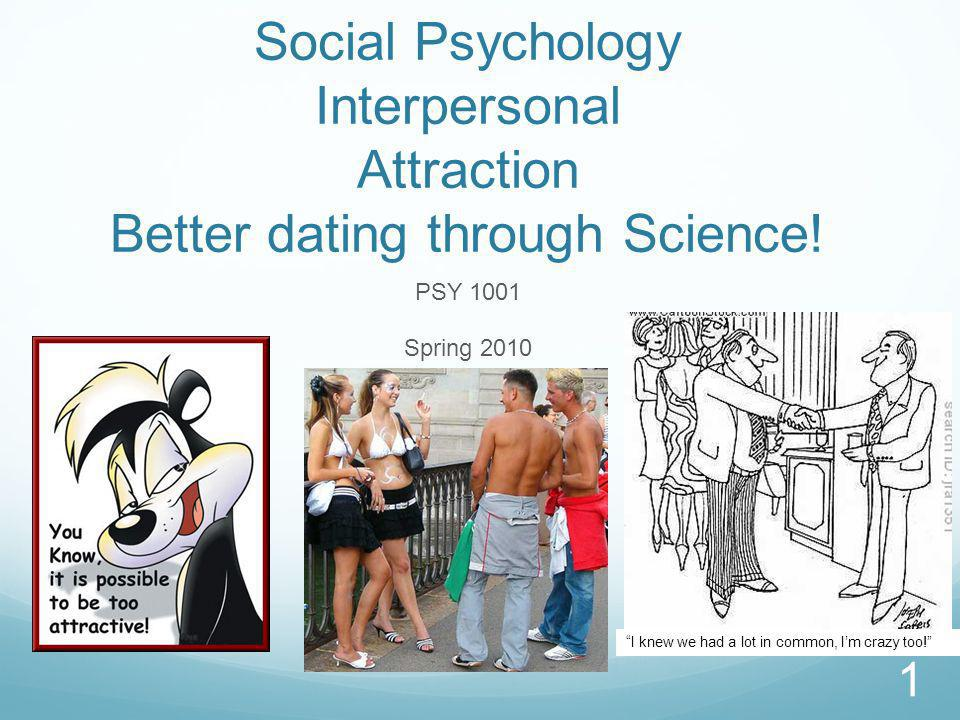Social Psychology Interpersonal Attraction Better dating through Science.