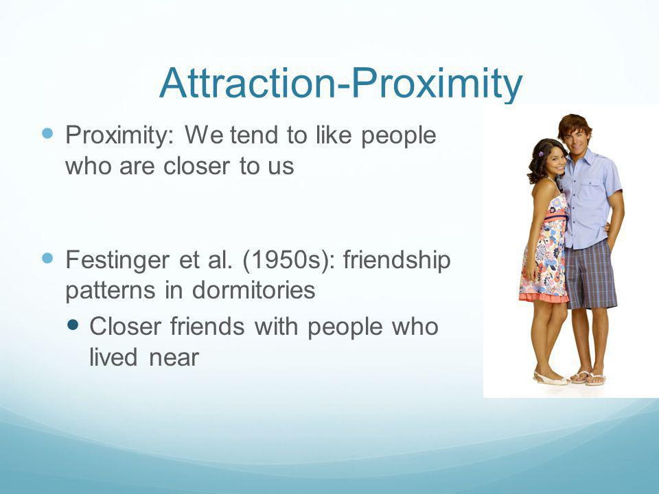 Attraction-Proximity Proximity: We tend to like people who are closer to us Festinger et al.