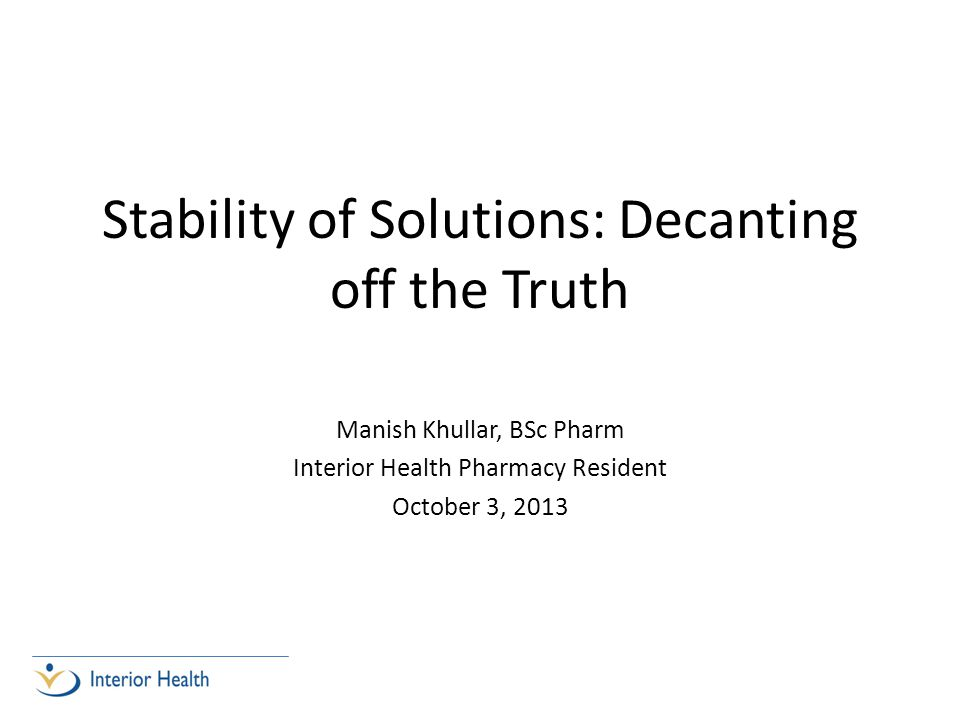 Stability of Solutions: Decanting off the Truth Manish Khullar, BSc Pharm Interior Health Pharmacy Resident October 3, 2013