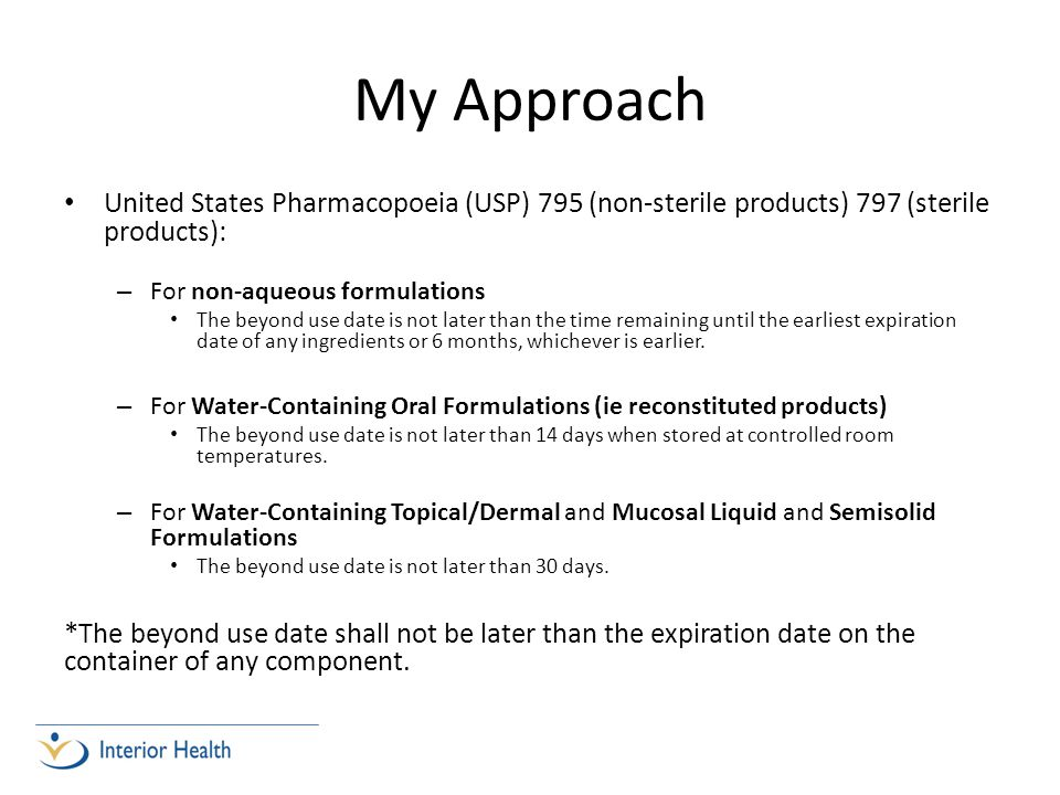 My Approach United States Pharmacopoeia (USP) 795 (non-sterile products) 797 (sterile products): – For non-aqueous formulations The beyond use date is not later than the time remaining until the earliest expiration date of any ingredients or 6 months, whichever is earlier.