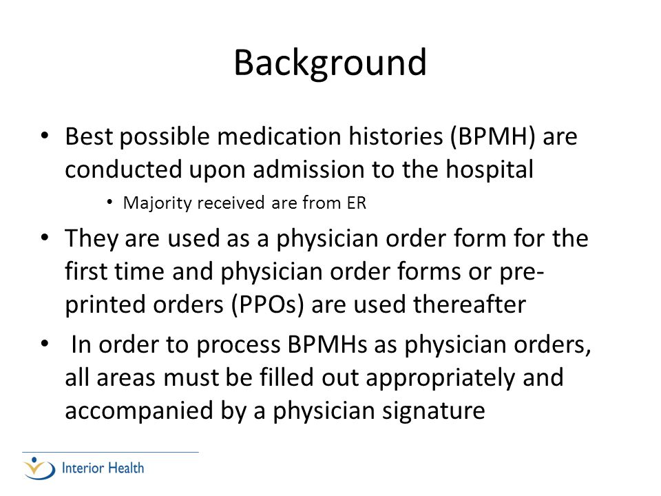 Background Best possible medication histories (BPMH) are conducted upon admission to the hospital Majority received are from ER They are used as a physician order form for the first time and physician order forms or pre- printed orders (PPOs) are used thereafter In order to process BPMHs as physician orders, all areas must be filled out appropriately and accompanied by a physician signature