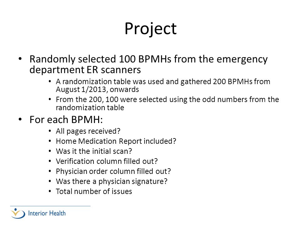 Project Randomly selected 100 BPMHs from the emergency department ER scanners A randomization table was used and gathered 200 BPMHs from August 1/2013, onwards From the 200, 100 were selected using the odd numbers from the randomization table For each BPMH: All pages received.