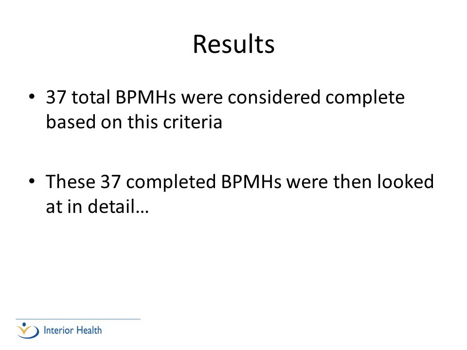 Results 37 total BPMHs were considered complete based on this criteria These 37 completed BPMHs were then looked at in detail…
