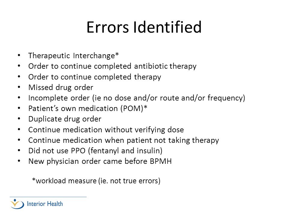 Errors Identified Therapeutic Interchange* Order to continue completed antibiotic therapy Order to continue completed therapy Missed drug order Incomplete order (ie no dose and/or route and/or frequency) Patients own medication (POM)* Duplicate drug order Continue medication without verifying dose Continue medication when patient not taking therapy Did not use PPO (fentanyl and insulin) New physician order came before BPMH *workload measure (ie.