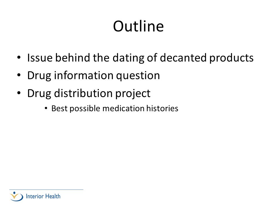 Outline Issue behind the dating of decanted products Drug information question Drug distribution project Best possible medication histories