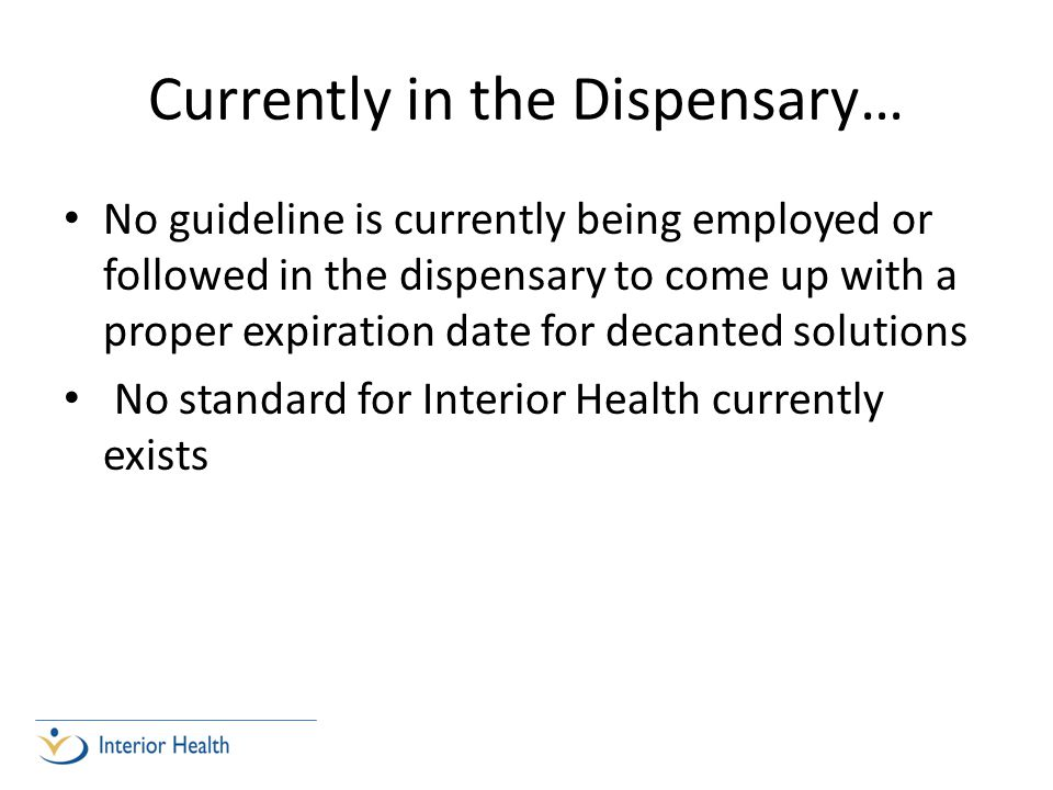 Currently in the Dispensary… No guideline is currently being employed or followed in the dispensary to come up with a proper expiration date for decanted solutions No standard for Interior Health currently exists