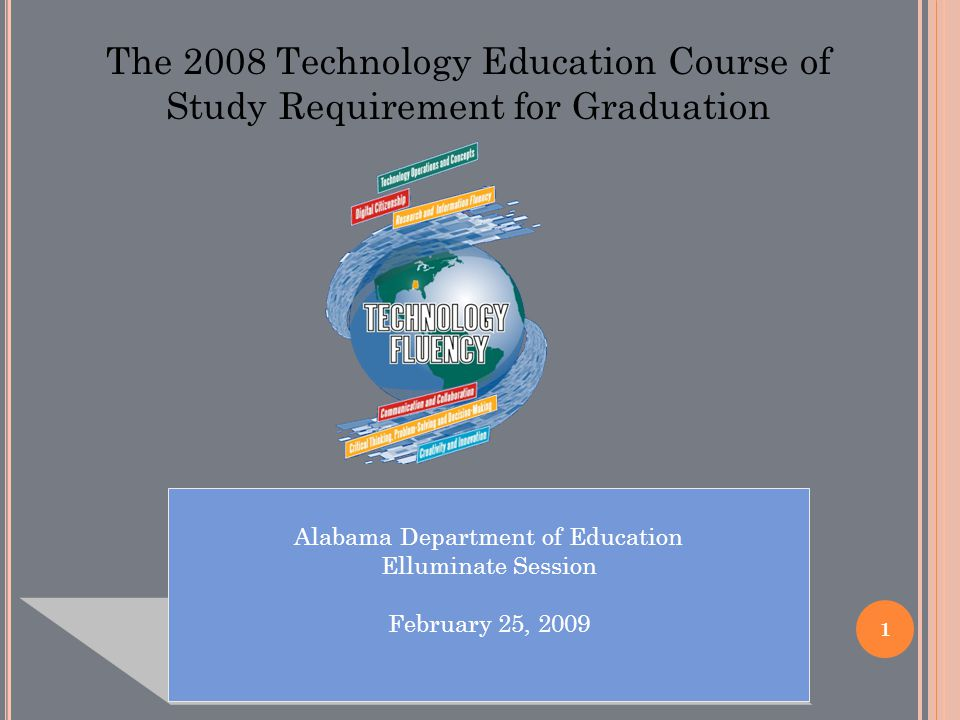 1 Alabama Department of Education Elluminate Session February 25, 2009 The 2008 Technology Education Course of Study Requirement for Graduation