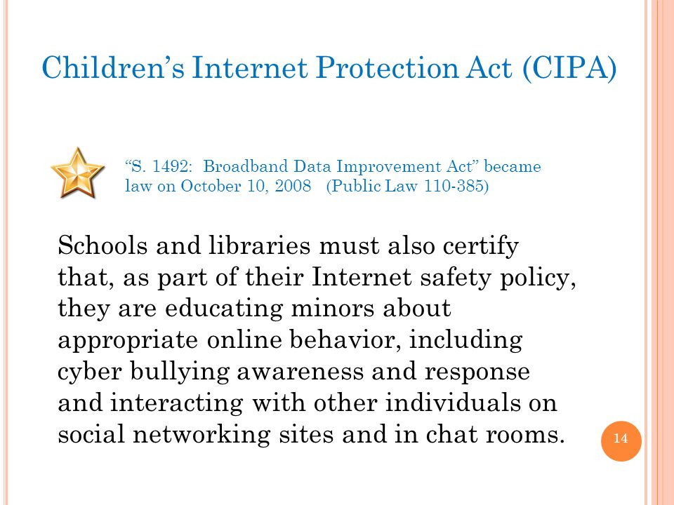 14 Schools and libraries must also certify that, as part of their Internet safety policy, they are educating minors about appropriate online behavior, including cyber bullying awareness and response and interacting with other individuals on social networking sites and in chat rooms.