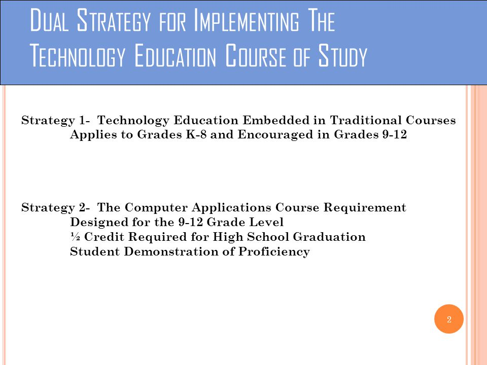 D UAL S TRATEGY FOR I MPLEMENTING T HE T ECHNOLOGY E DUCATION C OURSE OF S TUDY Strategy 1- Technology Education Embedded in Traditional Courses Applies to Grades K-8 and Encouraged in Grades 9-12 Strategy 2- The Computer Applications Course Requirement Designed for the 9-12 Grade Level ½ Credit Required for High School Graduation Student Demonstration of Proficiency 2
