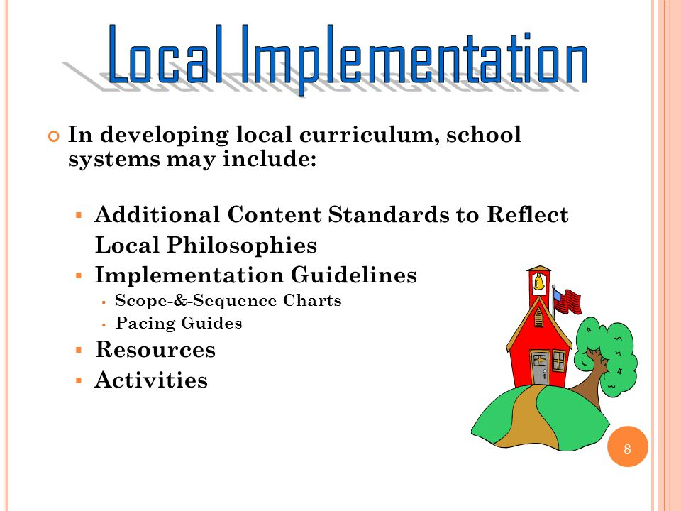 In developing local curriculum, school systems may include: Additional Content Standards to Reflect Local Philosophies Implementation Guidelines Scope-&-Sequence Charts Pacing Guides Resources Activities 8