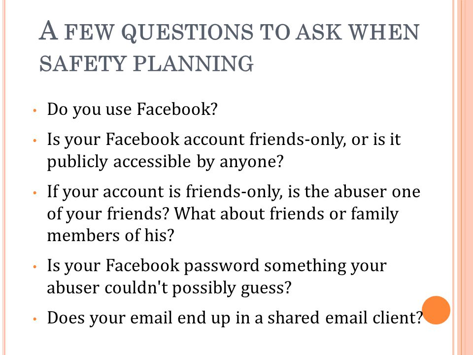 A FEW QUESTIONS TO ASK WHEN SAFETY PLANNING Do you use Facebook.