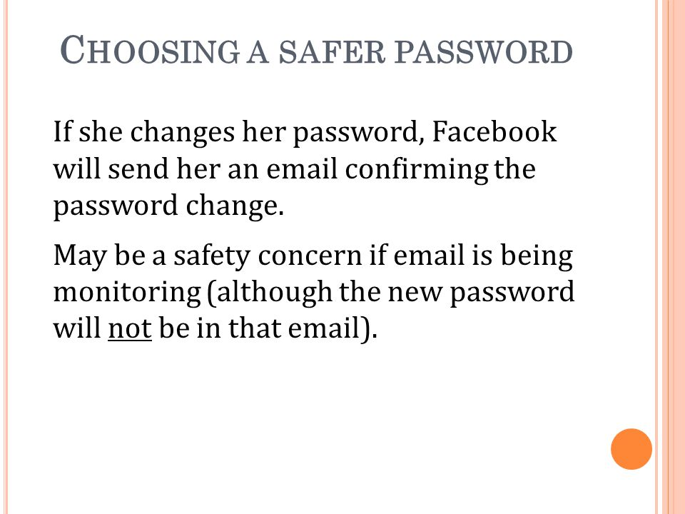 C HOOSING A SAFER PASSWORD If she changes her password, Facebook will send her an email confirming the password change.