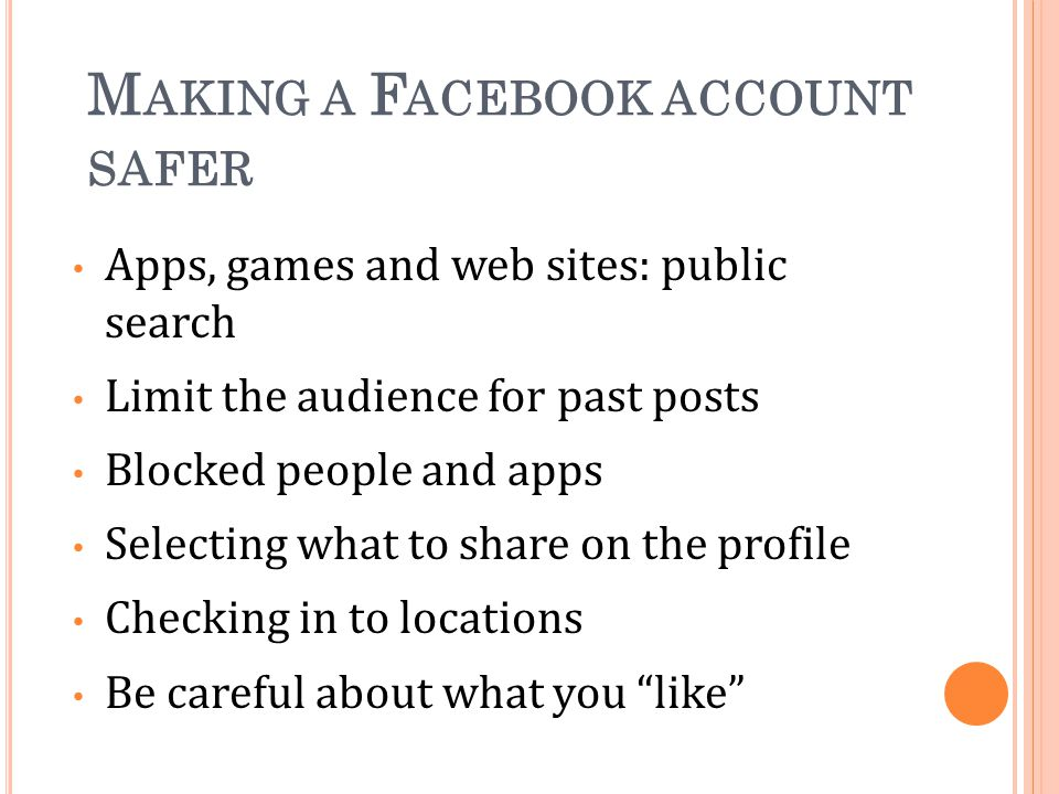 M AKING A F ACEBOOK ACCOUNT SAFER Apps, games and web sites: public search Limit the audience for past posts Blocked people and apps Selecting what to share on the profile Checking in to locations Be careful about what you like