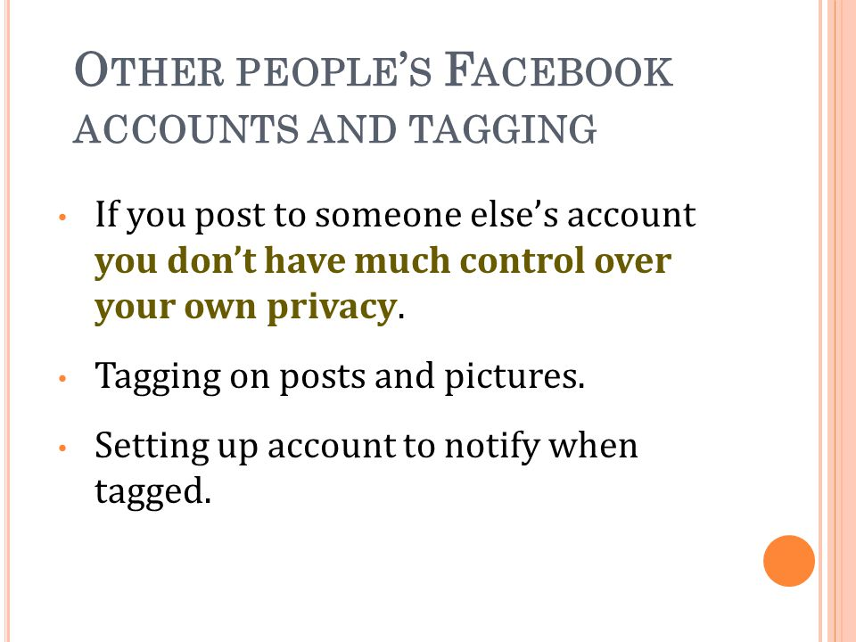 O THER PEOPLE S F ACEBOOK ACCOUNTS AND TAGGING If you post to someone elses account you dont have much control over your own privacy.