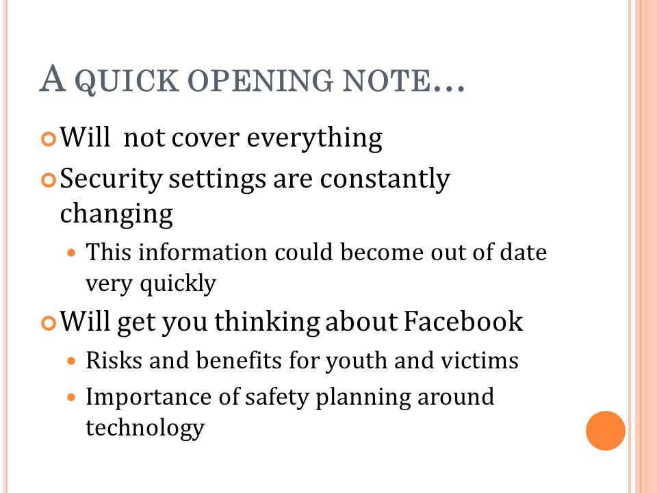 A QUICK OPENING NOTE … Will not cover everything Security settings are constantly changing This information could become out of date very quickly Will get you thinking about Facebook Risks and benefits for youth and victims Importance of safety planning around technology