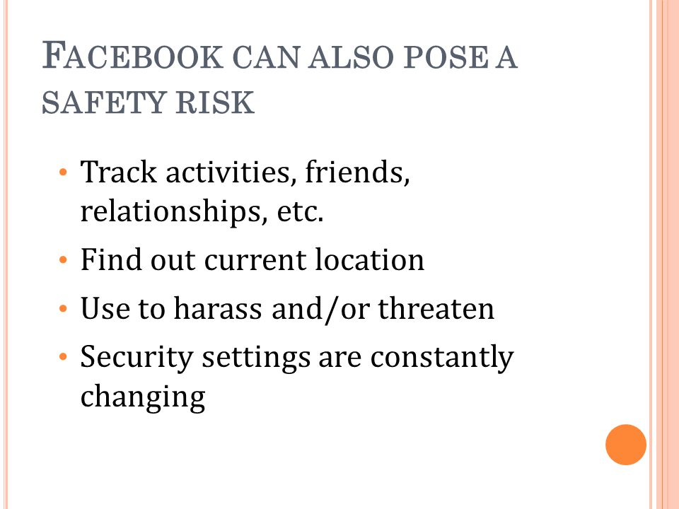 F ACEBOOK CAN ALSO POSE A SAFETY RISK Track activities, friends, relationships, etc.