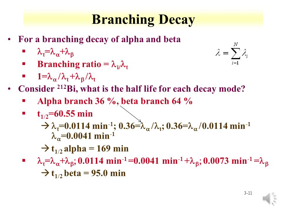 3-10 Branching decay Branching Decay §partial decay constants must be considered àIsotope has only one half life §if decay chain branches and two branches are later rejoined, branches are treated as separate chains àproduction of common member beyond branch point is sum of numbers of atoms formed by the two paths Branching ratio is based on relative constants i t is the % of the decay branch