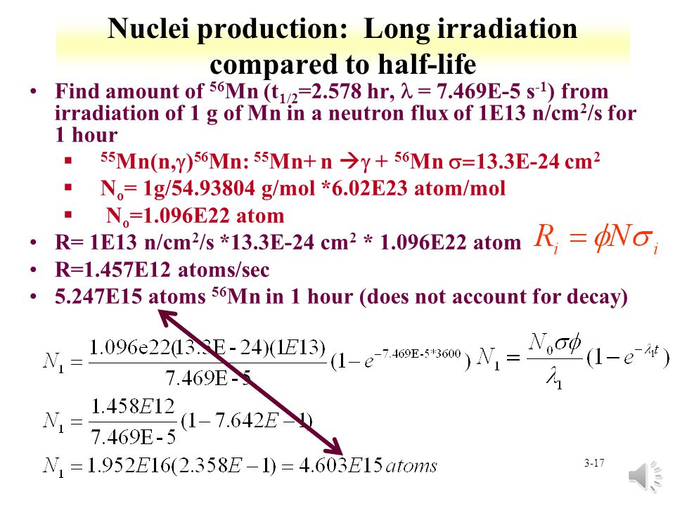 3-16 Nuclei production: Short irradiation compared to half-life Find amount of 59 Fe (t 1/2 =44.5 d, = 1.803E-7 s -1 ) from irradiation of 1 g of Fe in a neutron flux of 1E13 n/cm 2 /s for 1 hour 58 Fe(n, ) 59 Fe: 58 Fe+ n + 59 Fe 1.3E-24 cm 2 §N o = 1g/55.845 g/mol *6.02E23 atom/mol*0.00282 § N o =3.04E19 atom R= 1E13 n/cm 2 /s *1.3E-24 cm 2 * 3.04E21 atom R=3.952E8 atoms/sec 1.423E12 atoms 59 Fe in 1 hour