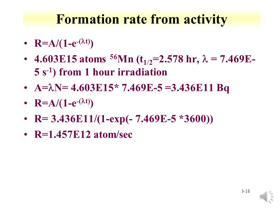 3-17 Nuclei production: Long irradiation compared to half-life Find amount of 56 Mn (t 1/2 =2.578 hr, = 7.469E-5 s -1 ) from irradiation of 1 g of Mn in a neutron flux of 1E13 n/cm 2 /s for 1 hour 55 Mn(n, ) 56 Mn: 55 Mn+ n + 56 Mn 13.3E-24 cm 2 §N o = 1g/54.93804 g/mol *6.02E23 atom/mol § N o =1.096E22 atom R= 1E13 n/cm 2 /s *13.3E-24 cm 2 * 1.096E22 atom R=1.457E12 atoms/sec 5.247E15 atoms 56 Mn in 1 hour (does not account for decay)