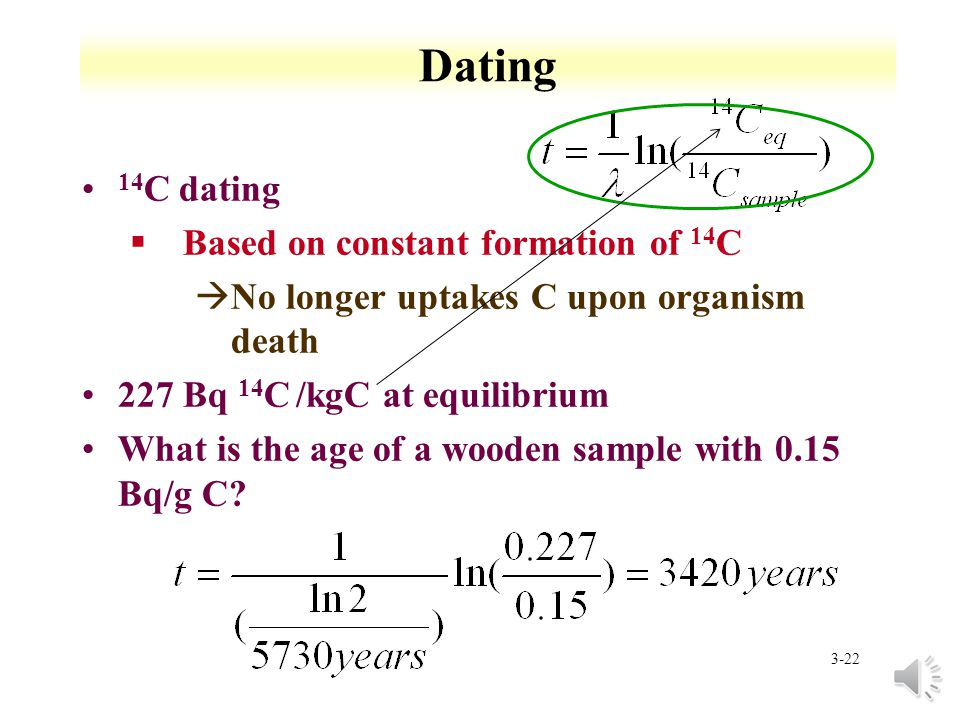 3-21 Dating P t =P o e - t Measuring ratio of daughter to parent atoms §No daughter atoms present at t=0 §All daughter due to parent decay § No daughter lost during time t A mineral has a 206 Pb/ 238 U =0.4.
