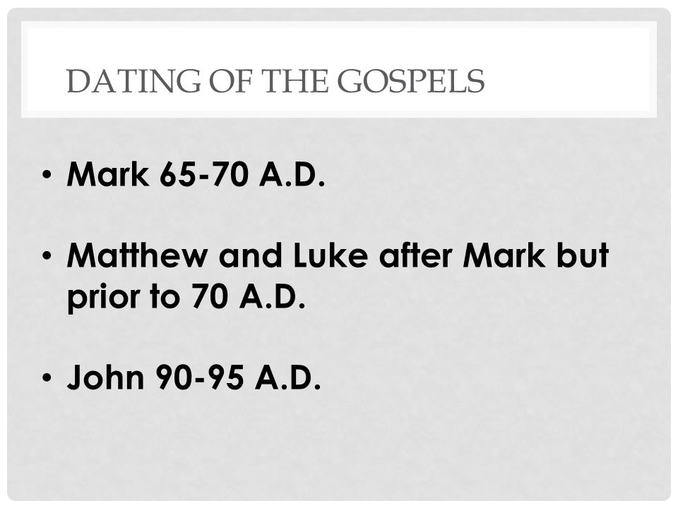 DATING OF THE GOSPELS Mark 65-70 A.D. Matthew and Luke after Mark but prior to 70 A.D.