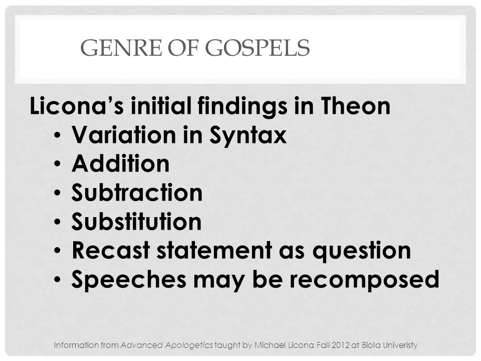 GENRE OF GOSPELS Liconas initial findings in Theon Variation in Syntax Addition Subtraction Substitution Recast statement as question Speeches may be recomposed Information from Advanced Apologetics taught by Michael Licona Fall 2012 at Biola Univeristy