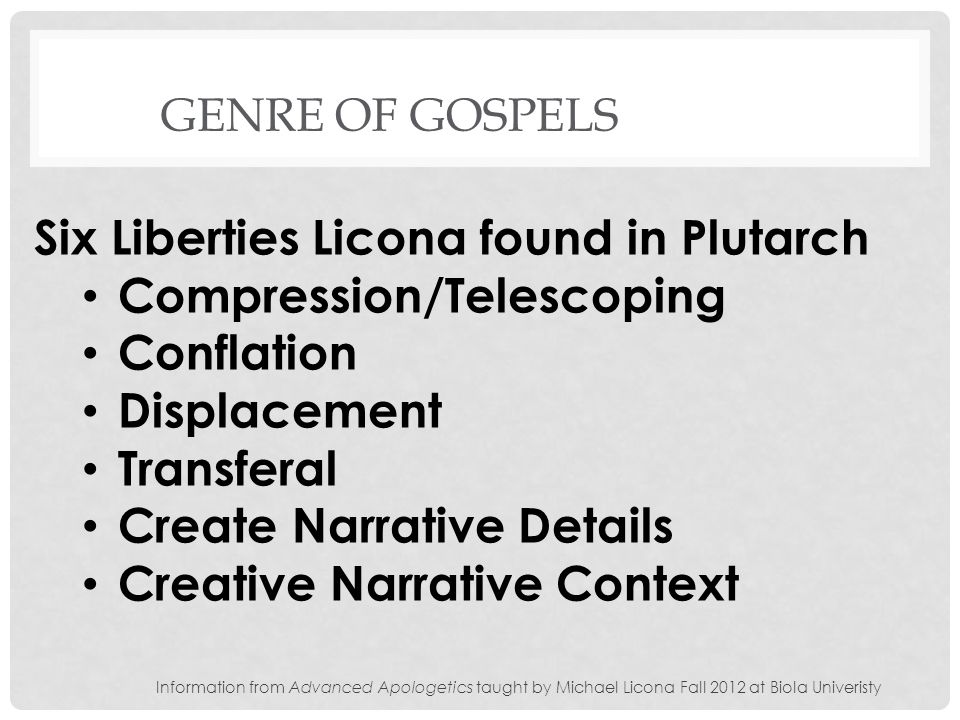 GENRE OF GOSPELS Six Liberties Licona found in Plutarch Compression/Telescoping Conflation Displacement Transferal Create Narrative Details Creative Narrative Context Information from Advanced Apologetics taught by Michael Licona Fall 2012 at Biola Univeristy