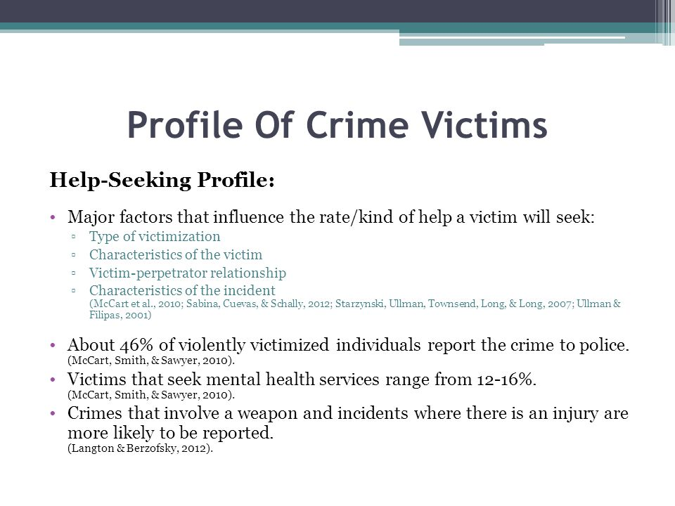 Profile Of Crime Victims Help-Seeking Profile: Major factors that influence the rate/kind of help a victim will seek: Type of victimization Characteristics of the victim Victim-perpetrator relationship Characteristics of the incident (McCart et al., 2010; Sabina, Cuevas, & Schally, 2012; Starzynski, Ullman, Townsend, Long, & Long, 2007; Ullman & Filipas, 2001) About 46% of violently victimized individuals report the crime to police.