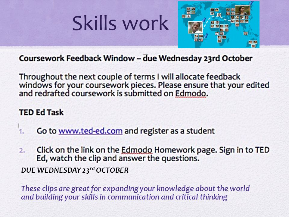 Skills work DUE WEDNESDAY 23 rd OCTOBER These clips are great for expanding your knowledge about the world and building your skills in communication and critical thinking