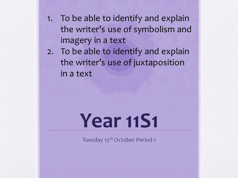 Year 11S1 Tuesday 15 th October Period 1 1.To be able to identify and explain the writers use of symbolism and imagery in a text 2.To be able to identify and explain the writers use of juxtaposition in a text